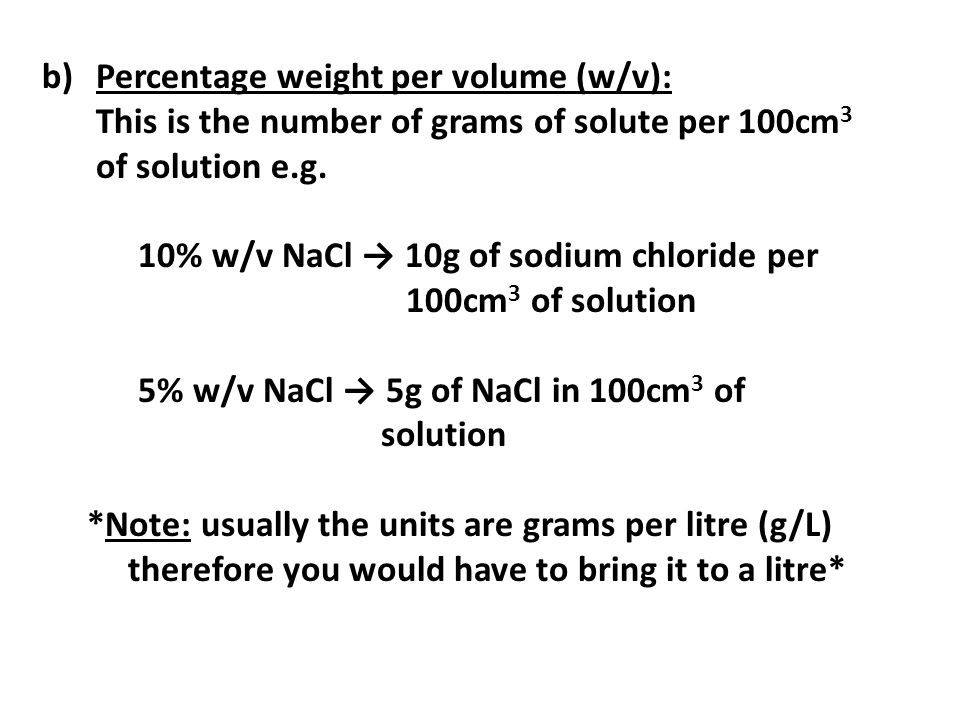 b)Percentage weight per volume (w/v): This is the number of grams of solute per 100cm 3 of solution e.g. 10% w/v NaCl 10g of sodium chloride per 100cm