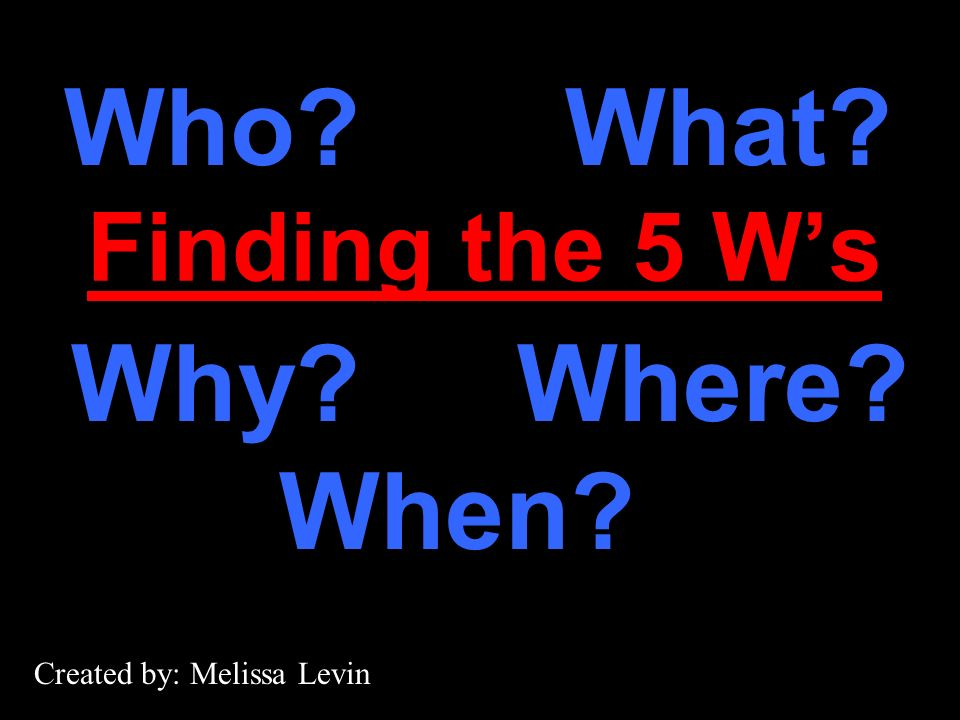 Finding the 5 Ws Who?What? Where?Why? When? Created by: Melissa Levin