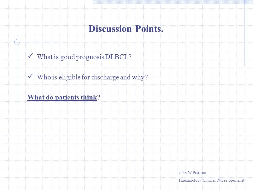 What is good prognosis DLBCL? Who is eligible for discharge and why? What do patients think? Discussion Points. John W.Pattison. Haematology Clinical