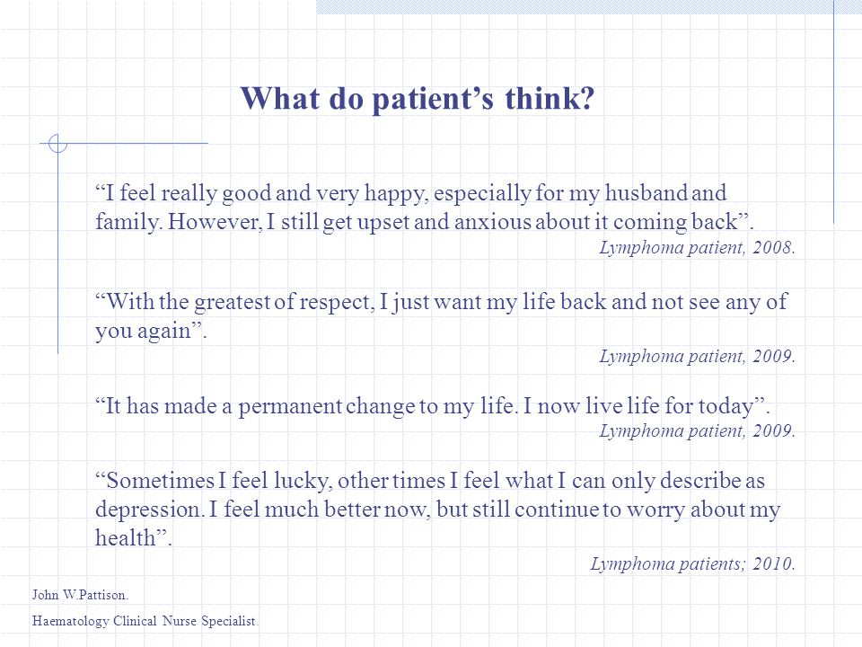 I feel really good and very happy, especially for my husband and family. However, I still get upset and anxious about it coming back. Lymphoma patient