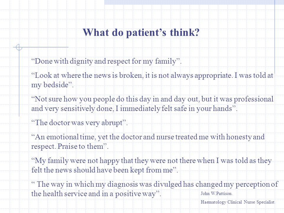 What do patients think? Done with dignity and respect for my family. Look at where the news is broken, it is not always appropriate. I was told at my