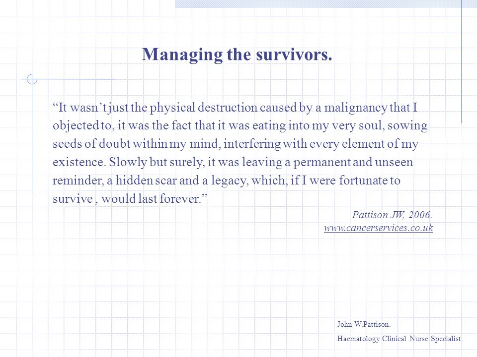 Managing the survivors. It wasnt just the physical destruction caused by a malignancy that I objected to, it was the fact that it was eating into my v