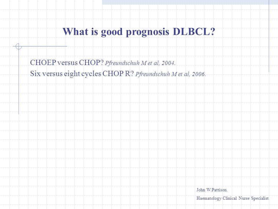 CHOEP versus CHOP? Pfreundschuh M et al, 2004. Six versus eight cycles CHOP R? Pfreundschuh M et al, 2006. What is good prognosis DLBCL? John W.Pattis