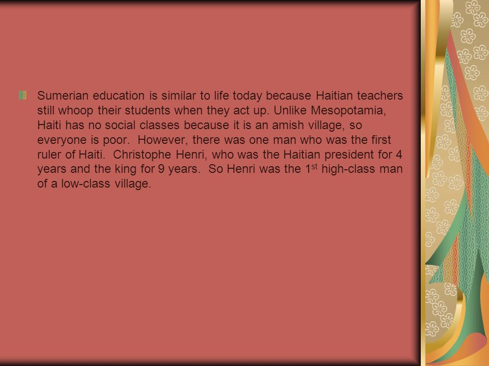 Sumerian education is similar to life today because Haitian teachers still whoop their students when they act up.