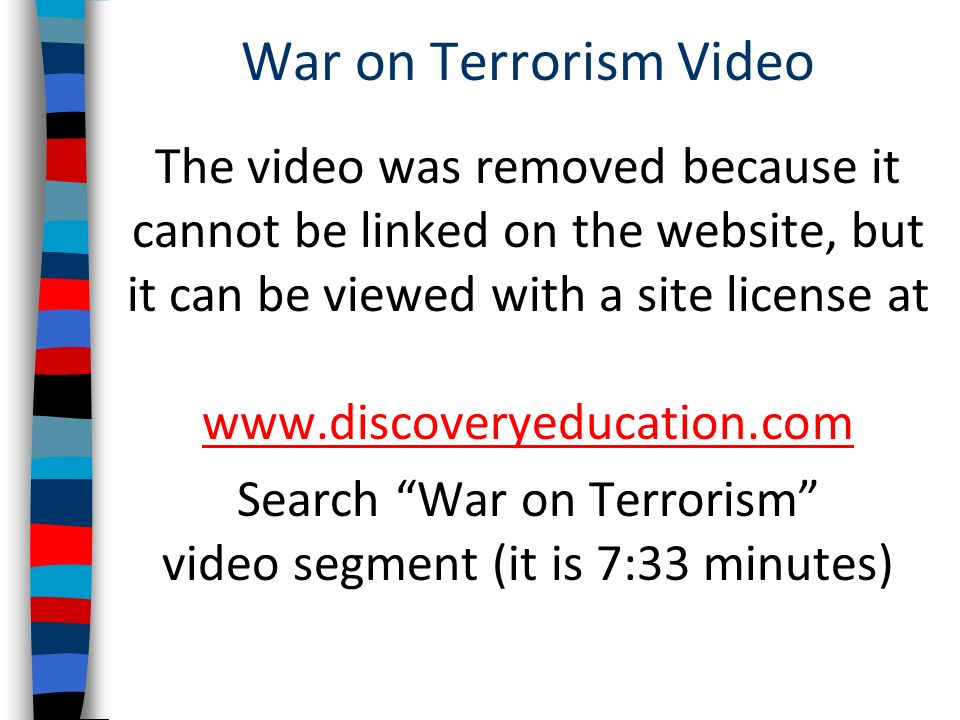War on Terrorism Video The video was removed because it cannot be linked on the website, but it can be viewed with a site license at www.discoveryeducation.com www.discoveryeducation.com Search War on Terrorism video segment (it is 7:33 minutes)