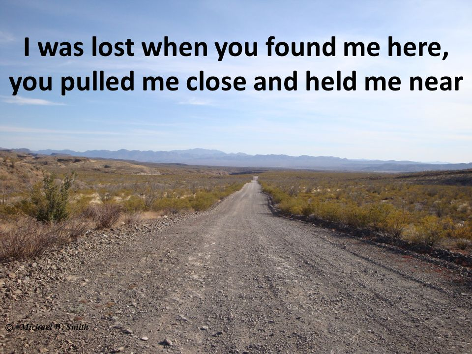 I was lost when you found me here, you pulled me close and held me near © Michael W. Smith