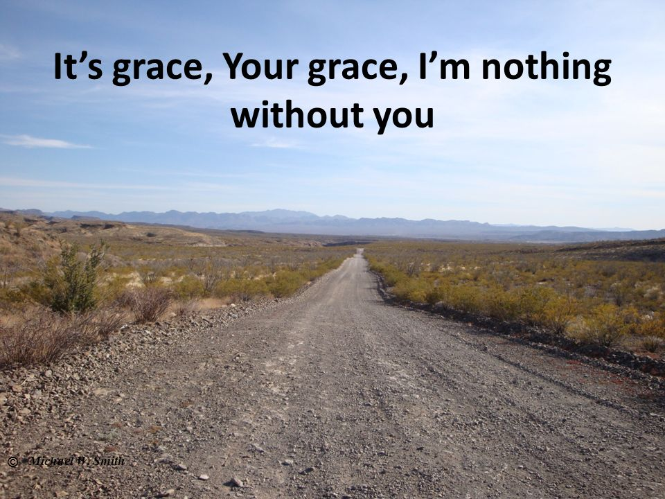 Its grace, Your grace, Im nothing without you © Michael W. Smith