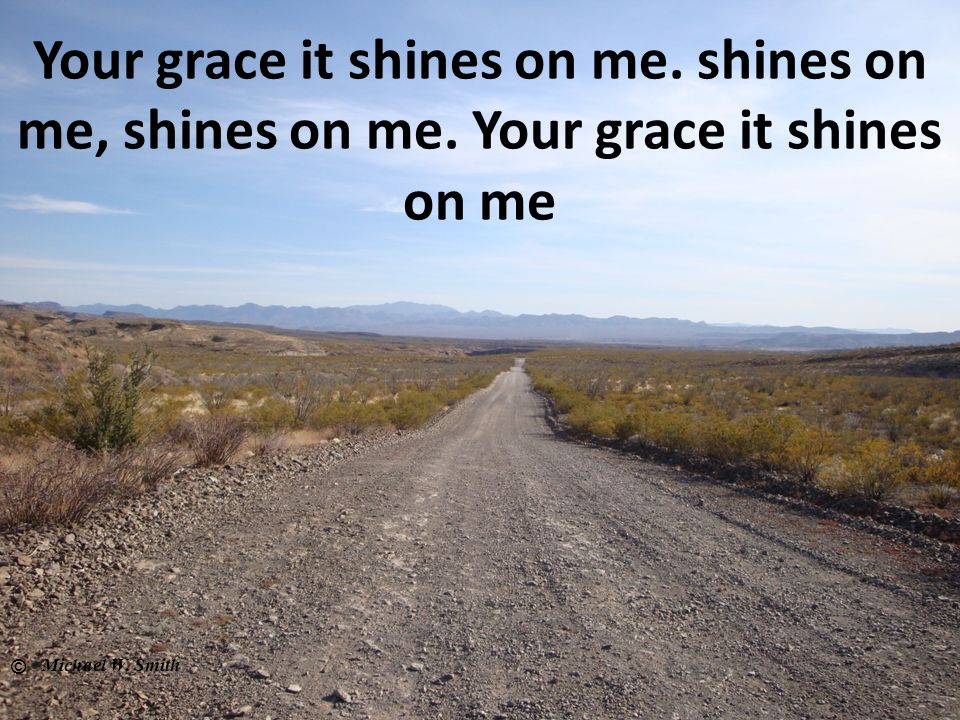 Your grace it shines on me. shines on me, shines on me. Your grace it shines on me © Michael W. Smith