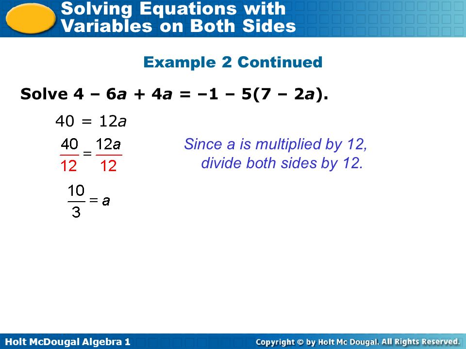 Holt McDougal Algebra 1 Solving Equations with Variables on Both Sides Solve 4 – 6a + 4a = –1 – 5(7 – 2a). Example 2 Continued 40 = 12a Since a is mul