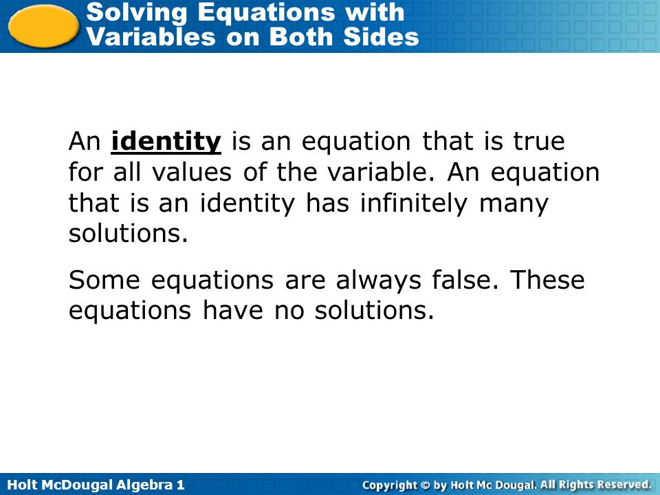 Holt McDougal Algebra 1 Solving Equations with Variables on Both Sides An identity is an equation that is true for all values of the variable. An equa