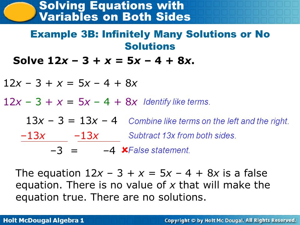 Holt McDougal Algebra 1 Solving Equations with Variables on Both Sides Solve 12x – 3 + x = 5x – 4 + 8x. Example 3B: Infinitely Many Solutions or No So