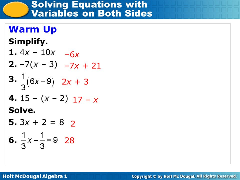 Solving Equations with Variables on Both Sides Warm Up Simplify. 1. 4x – 10x 2. –7(x – 3) 3. 4. 15 – (x – 2) Solve. 5. 3x + 2 = 8 6. –6x –7x + 21 17 –