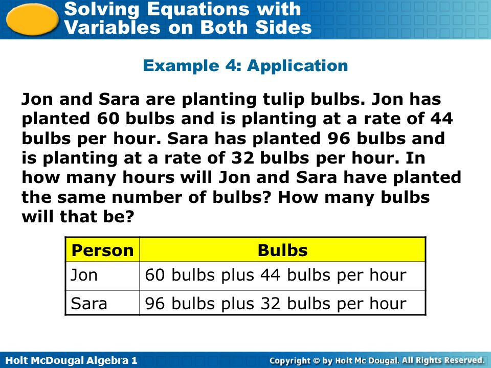 Holt McDougal Algebra 1 Solving Equations with Variables on Both Sides Jon and Sara are planting tulip bulbs. Jon has planted 60 bulbs and is planting
