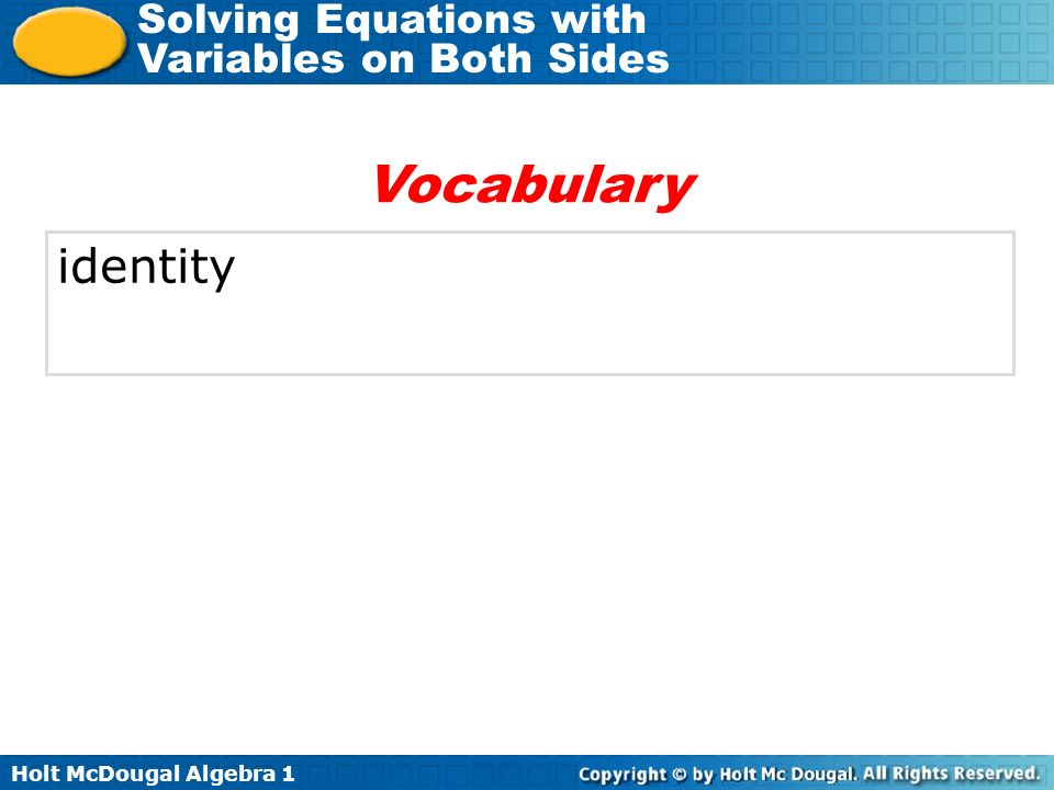Holt McDougal Algebra 1 Solving Equations with Variables on Both Sides WORDS Identity When solving an equation, if you get an equation that is always true, the original equation is an identity, and it has infinitely many solutions.