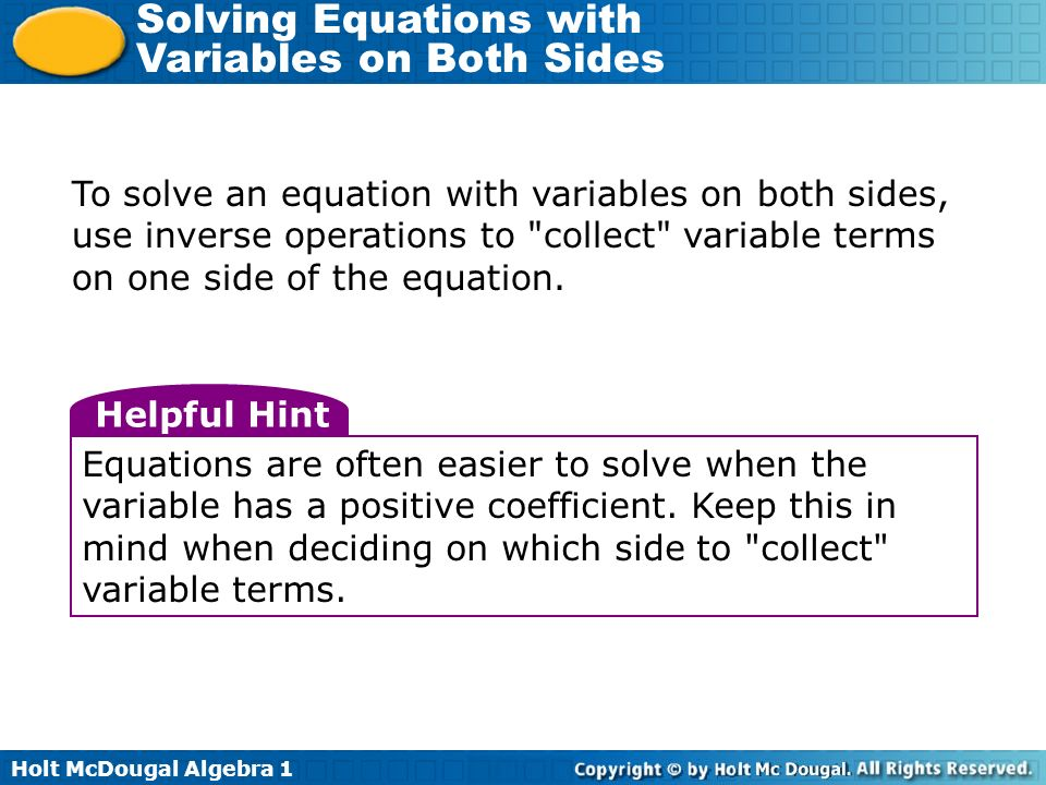 Holt McDougal Algebra 1 Solving Equations with Variables on Both Sides To solve an equation with variables on both sides, use inverse operations to