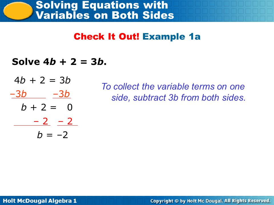Holt McDougal Algebra 1 Solving Equations with Variables on Both Sides Solve 4b + 2 = 3b. Check It Out! Example 1a To collect the variable terms on on