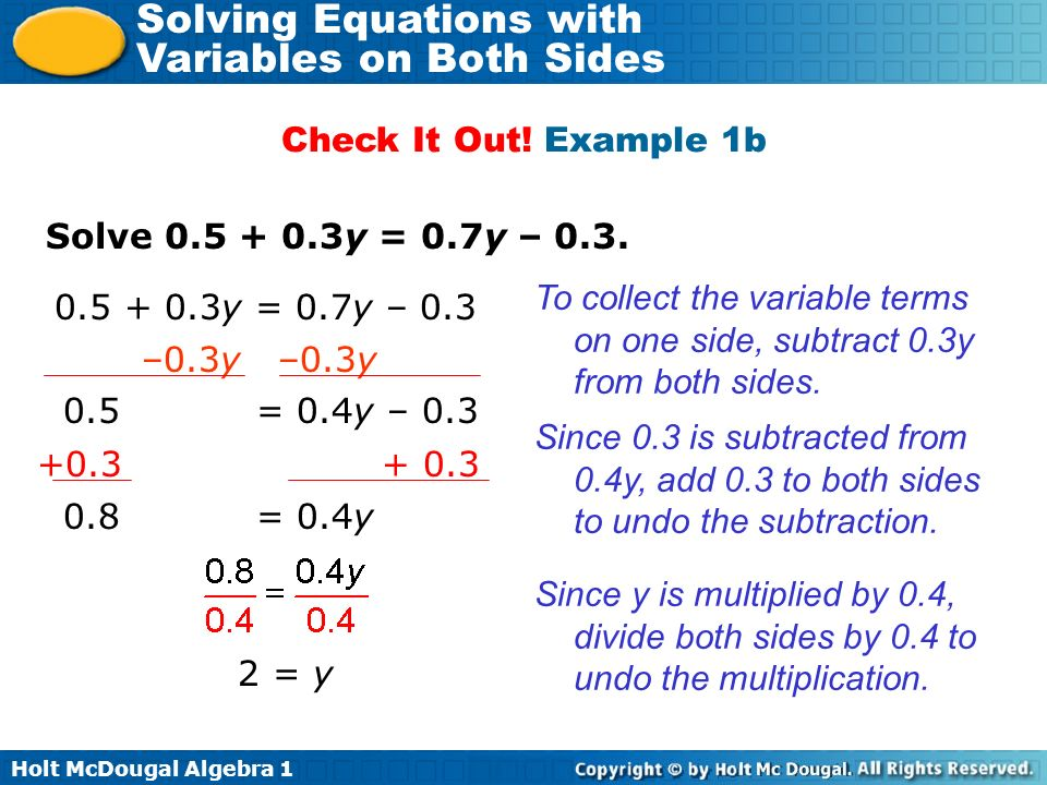 Holt McDougal Algebra 1 Solving Equations with Variables on Both Sides To solve more complicated equations, you may need to first simplify by using the Distributive Property or combining like terms.