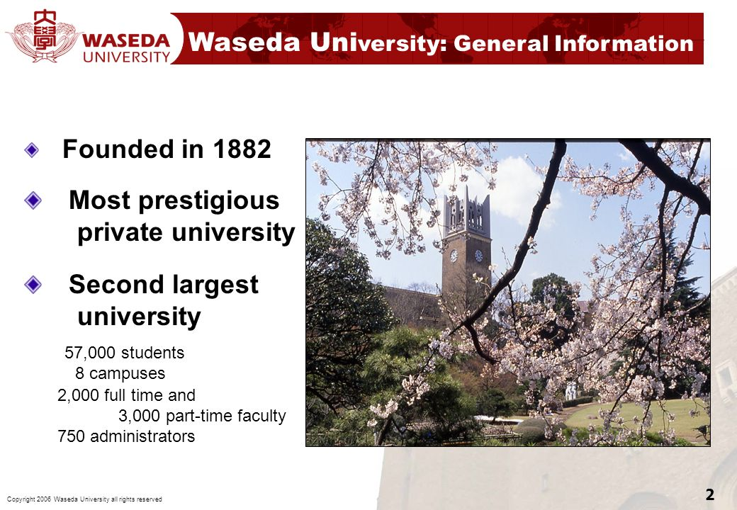 2 Waseda Uni versity: General Information Founded in 1882 Most prestigious private university Second largest university 57,000 students 8 campuses 2,0