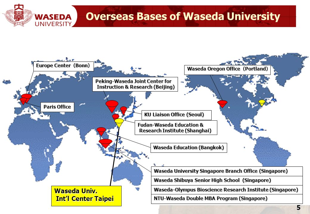 5 Overseas Bases of Waseda University Waseda Education (Bangkok) Peking-Waseda Joint Center for Instruction & Research (Beijing) Instruction & Researc