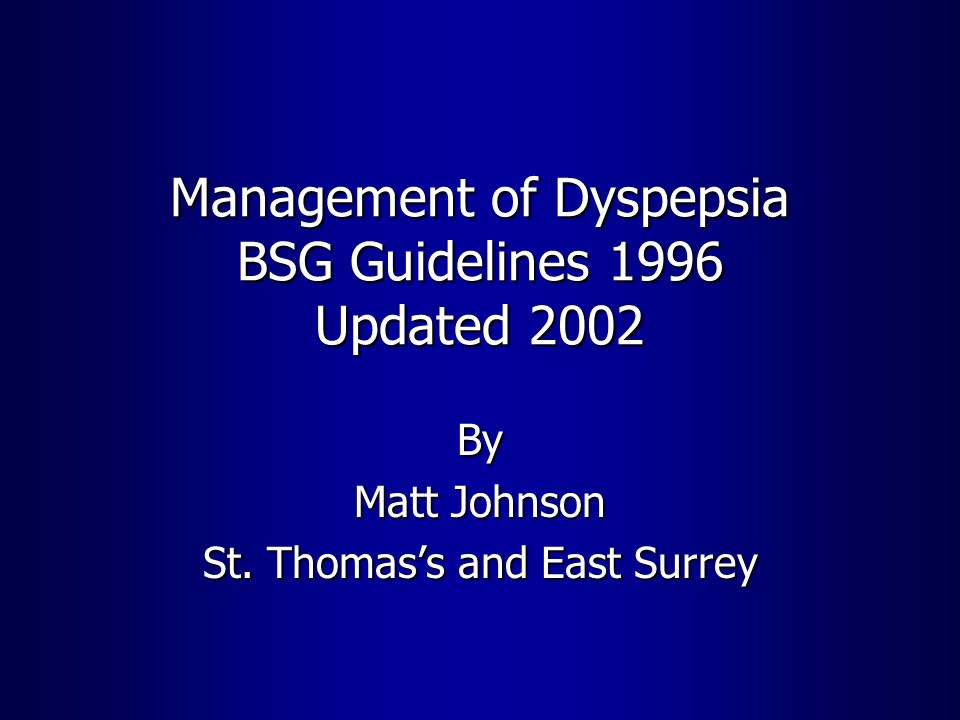 Management of Dyspepsia BSG Guidelines 1996 Updated 2002 By Matt Johnson St. Thomass and East Surrey