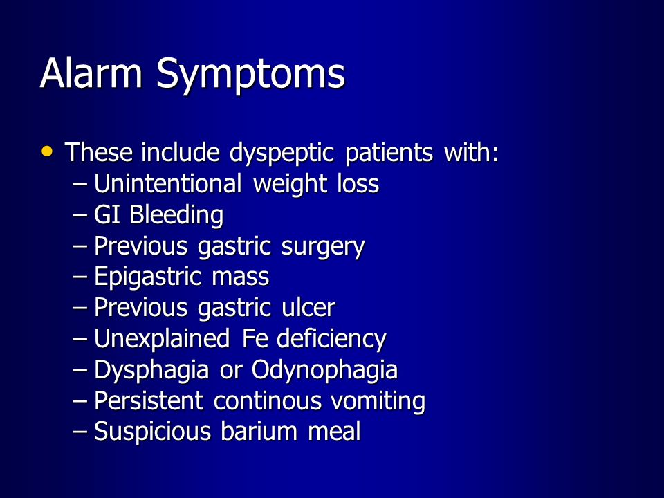 Alarm Symptoms These include dyspeptic patients with: These include dyspeptic patients with: –Unintentional weight loss –GI Bleeding –Previous gastric