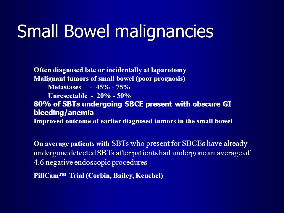 Small Bowel malignancies Often diagnosed late or incidentally at laparotomy Malignant tumors of small bowel (poor prognosis) Metastases - 45% - 75% Un