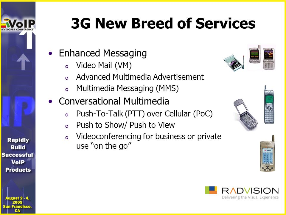 3G New Breed of Services Enhanced Messaging o Video Mail (VM) o Advanced Multimedia Advertisement o Multimedia Messaging (MMS) Conversational Multimedia o Push-To-Talk (PTT) over Cellular (PoC) o Push to Show/ Push to View o Videoconferencing for business or private use on the go