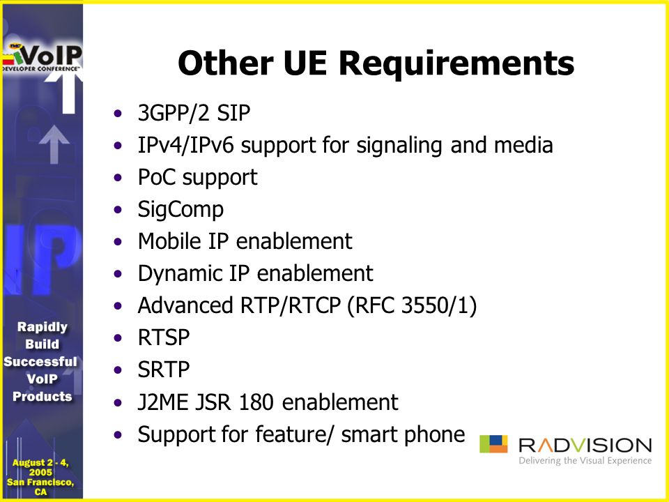 Other UE Requirements 3GPP/2 SIP IPv4/IPv6 support for signaling and media PoC support SigComp Mobile IP enablement Dynamic IP enablement Advanced RTP/RTCP (RFC 3550/1) RTSP SRTP J2ME JSR 180 enablement Support for feature/ smart phone
