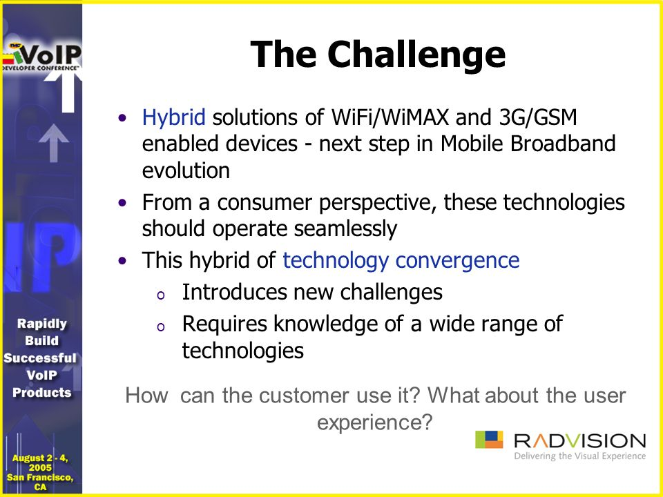 The Solution Only IP can do it all and integrate services: o Voice o Video o Presence o IM o Mobile o 3G Using: o IMS/MMD o SIP o IPPBX o Softswitches