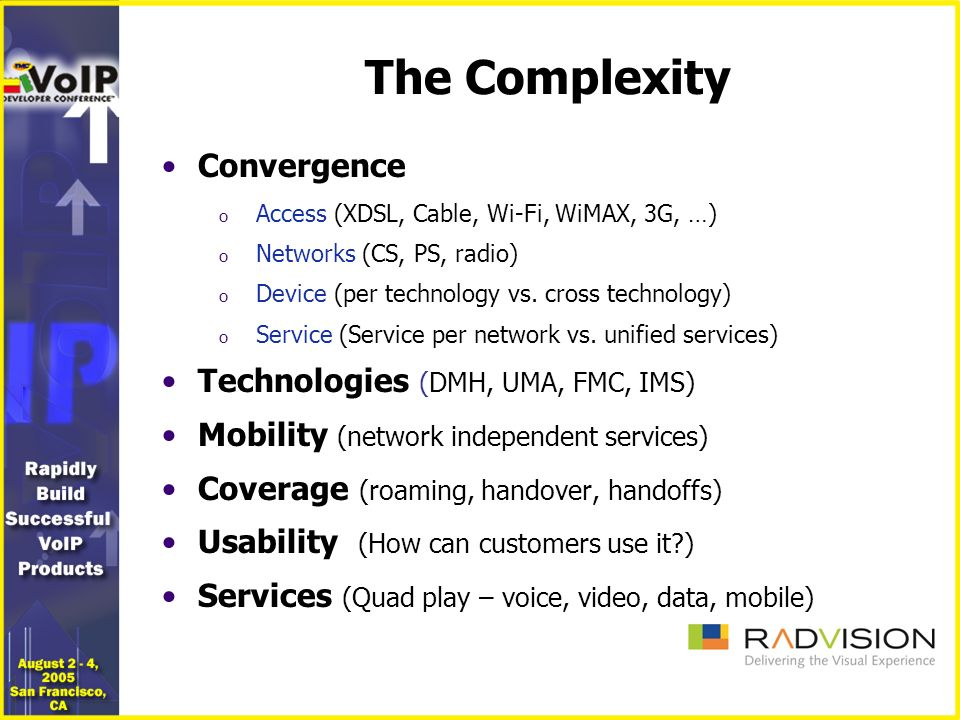 The Broad Picture - WiMax Convergence WiMAX Packet Cable WiFi 2/2.XG PSTN/ DECT FTTx PSTN WCDMA CDMA2K UMA FMC DMH IMS The real developer challenge…