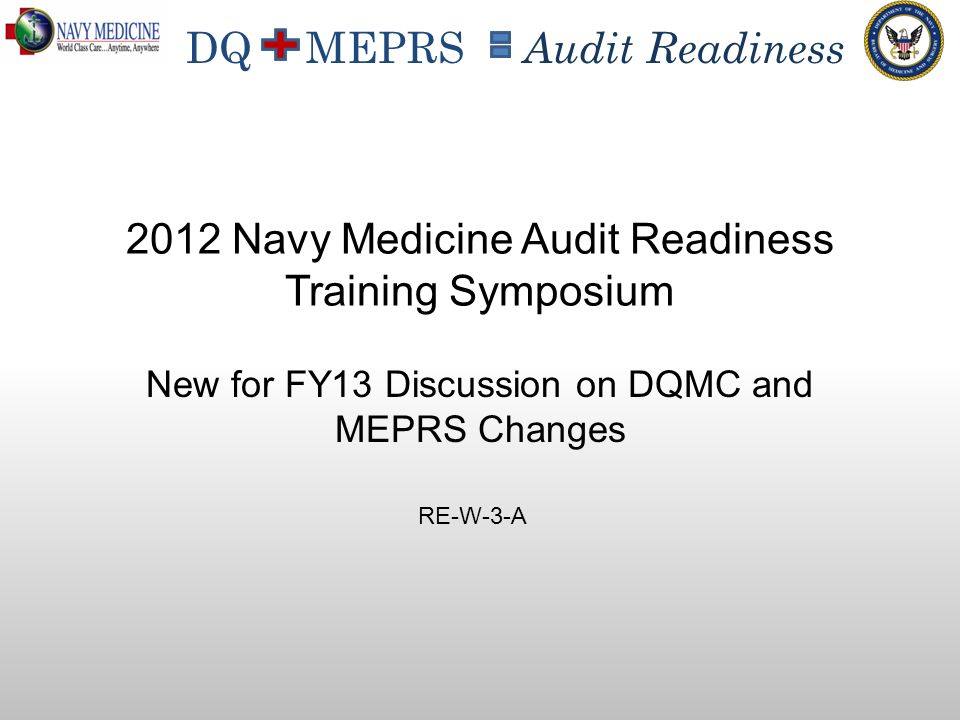 DQ MEPRS Audit Readiness New for FY13 Discussion on DQMC and MEPRS Changes 2012 Navy Medicine Audit Readiness Training Symposium RE-W-3-A