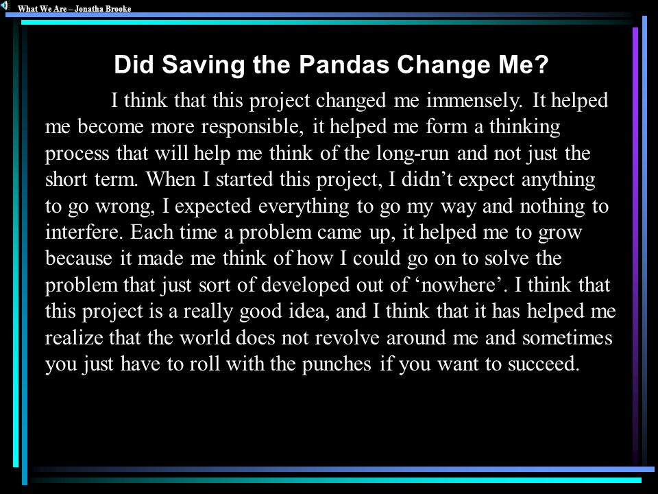 Did Saving the Pandas Change Me? I think that this project changed me immensely. It helped me become more responsible, it helped me form a thinking pr