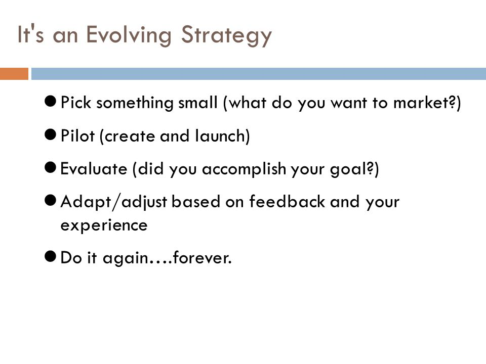 It s an Evolving Strategy Pick something small (what do you want to market?) Pilot (create and launch) Evaluate (did you accomplish your goal?) Adapt/adjust based on feedback and your experience Do it again….forever.