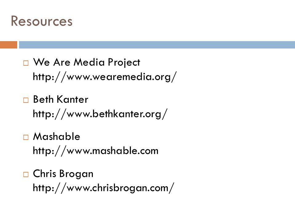 Resources We Are Media Project http://www.wearemedia.org/ Beth Kanter http://www.bethkanter.org/ Mashable http://www.mashable.com Chris Brogan http://www.chrisbrogan.com/