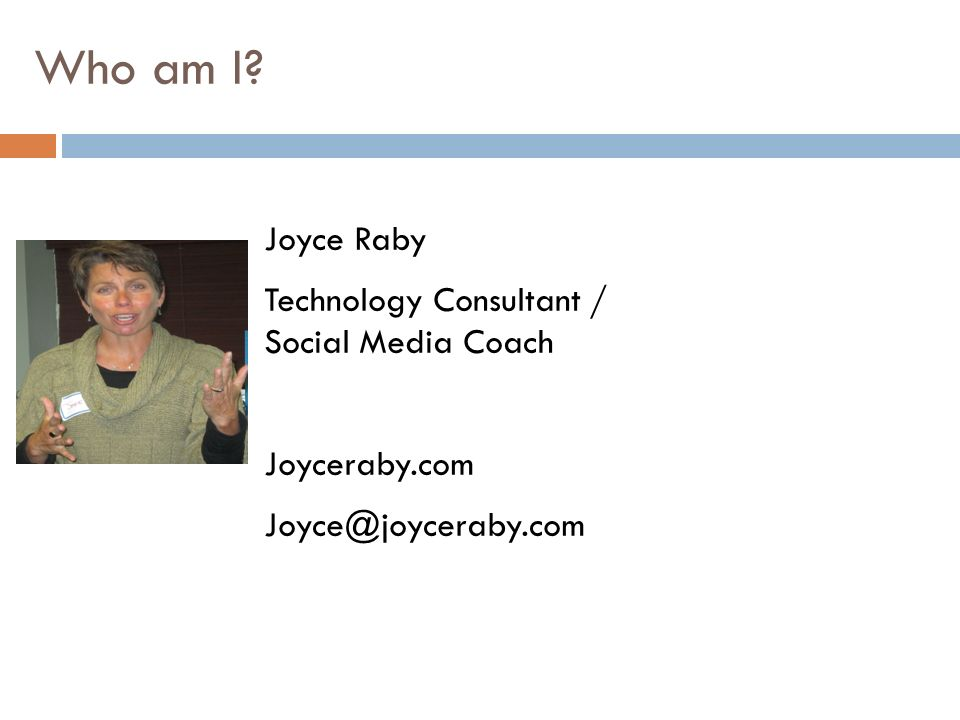 Who am I? Joyce Raby Technology Consultant / Social Media Coach Joyceraby.com Joyce@joyceraby.com