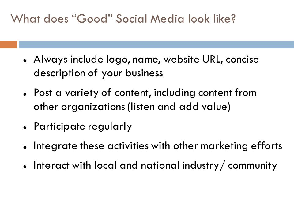 Always include logo, name, website URL, concise description of your business Post a variety of content, including content from other organizations (listen and add value) Participate regularly Integrate these activities with other marketing efforts Interact with local and national industry/ community What does Good Social Media look like?