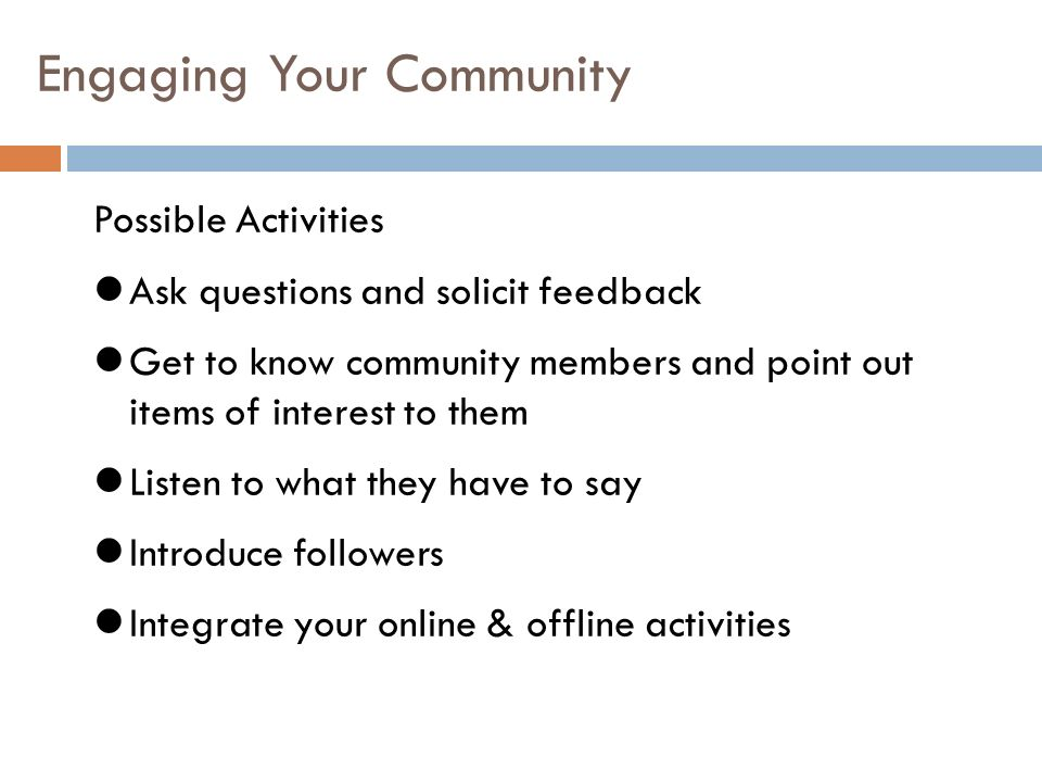 Engaging Your Community Possible Activities Ask questions and solicit feedback Get to know community members and point out items of interest to them Listen to what they have to say Introduce followers Integrate your online & offline activities