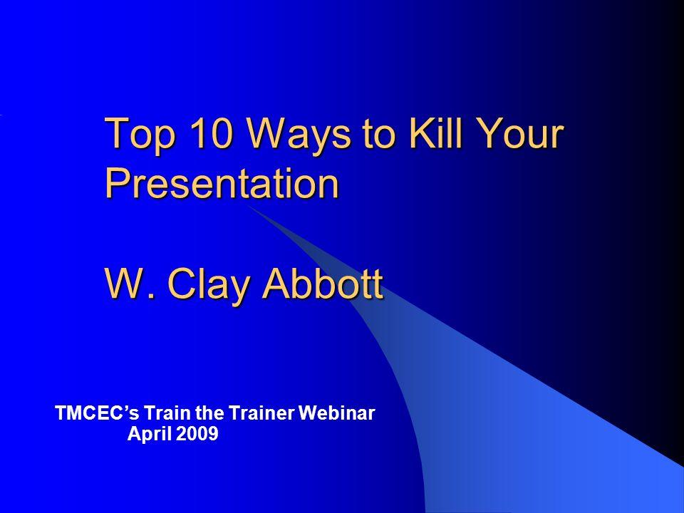 Top 10 Ways to Kill Your Presentation W. Clay Abbott TMCECs Train the Trainer Webinar April 2009