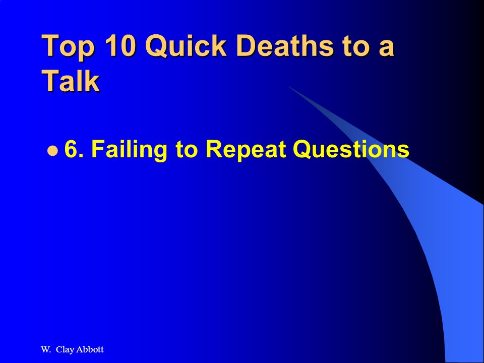 W. Clay Abbott Top 10 Quick Deaths to a Talk 7. Arguing with attendee –Or surprising one!