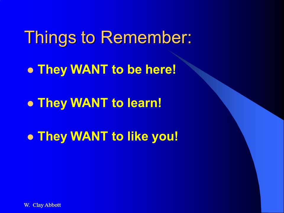 W. Clay Abbott Basics Know your topic Know your audience Be confident and poised Enjoy it!