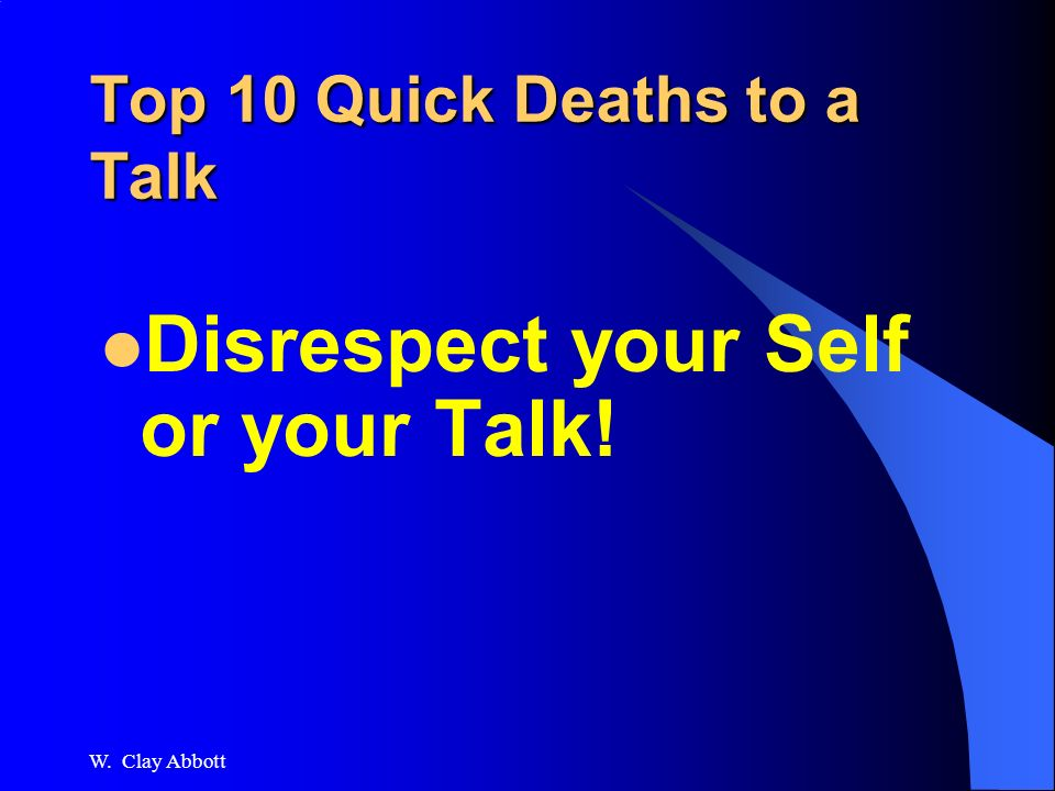 W. Clay Abbott Top 10 Quick Deaths to a Talk 2. Read the Powerpoint Slides, and coming in at #1...