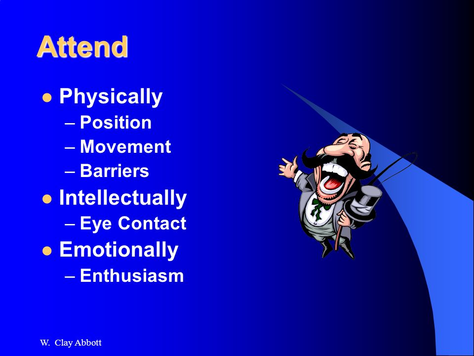 Attend Physically –Position –Movement –Barriers Intellectually –Eye Contact Emotionally –Enthusiasm W.