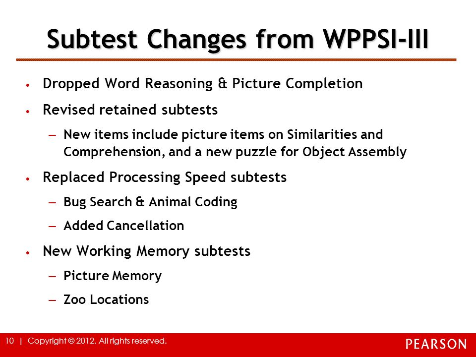 10 | Copyright © 2012. All rights reserved. Subtest Changes from WPPSI-III Dropped Word Reasoning & Picture Completion Revised retained subtests – New