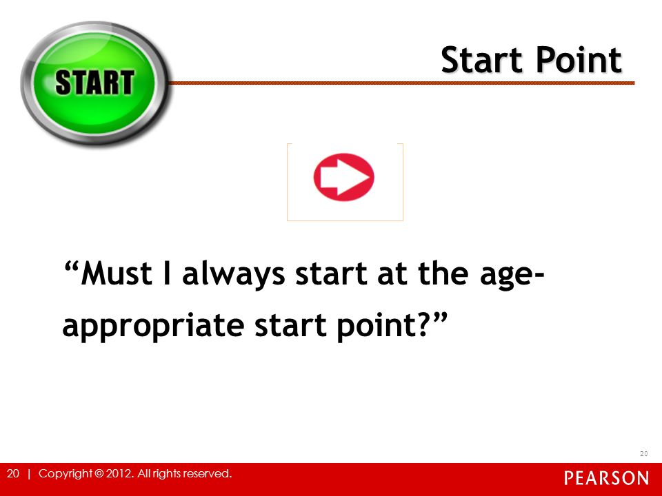 20 | Copyright © 2012. All rights reserved. 20 Must I always start at the age- appropriate start point? Start Point