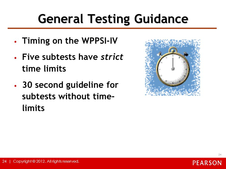 24 | Copyright © 2012. All rights reserved. General Testing Guidance Timing on the WPPSI-IV Five subtests have strict time limits 30 second guideline