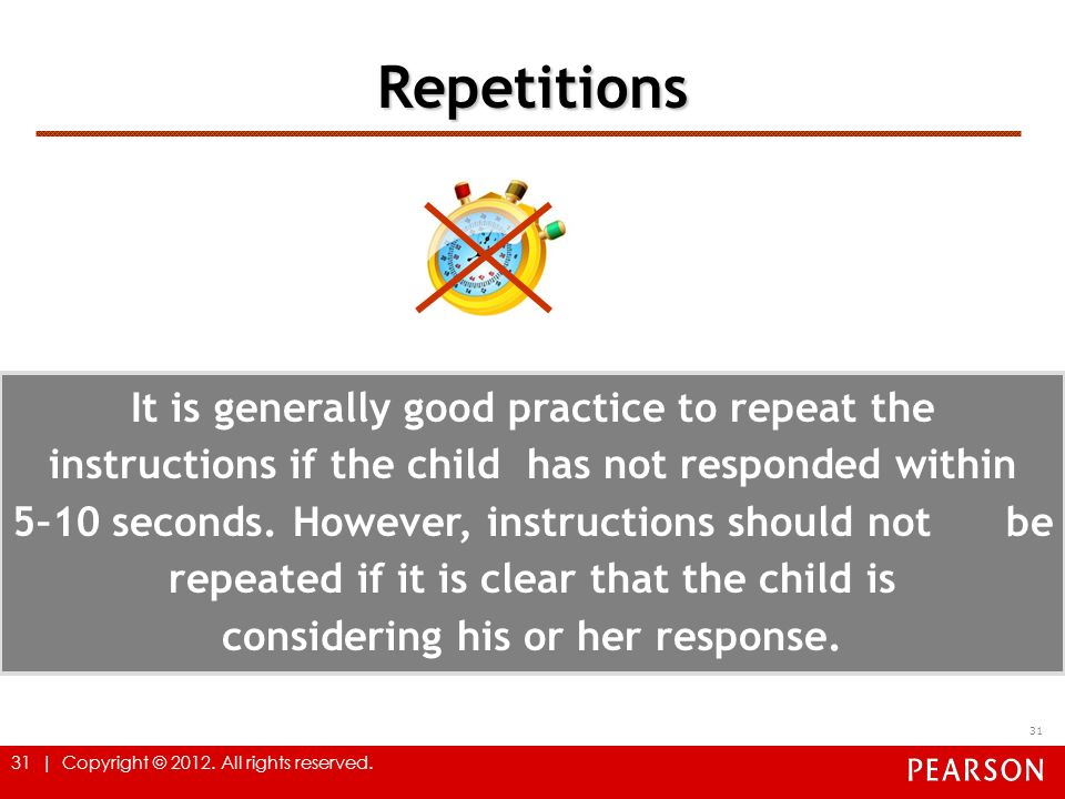 31 | Copyright © 2012. All rights reserved. Repetitions 31 It is generally good practice to repeat the instructions if the child has not responded wit