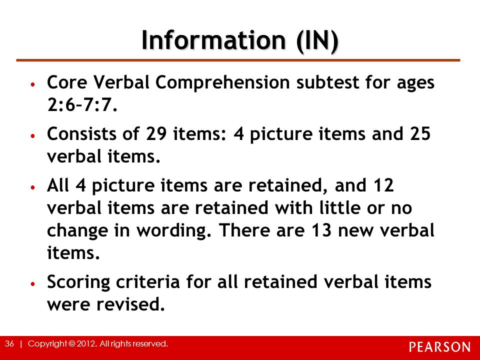 36 | Copyright © 2012. All rights reserved. Information (IN) Core Verbal Comprehension subtest for ages 2:6–7:7. Consists of 29 items: 4 picture items