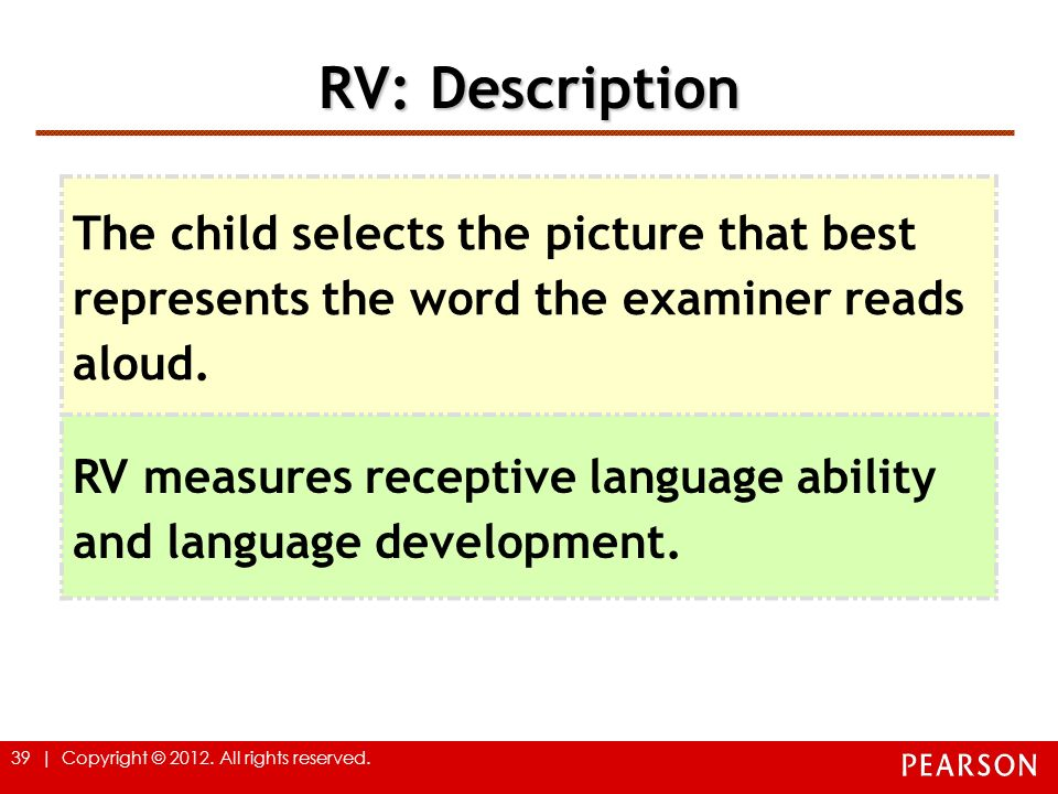 39 | Copyright © 2012. All rights reserved. RV: Description The child selects the picture that best represents the word the examiner reads aloud. RV m