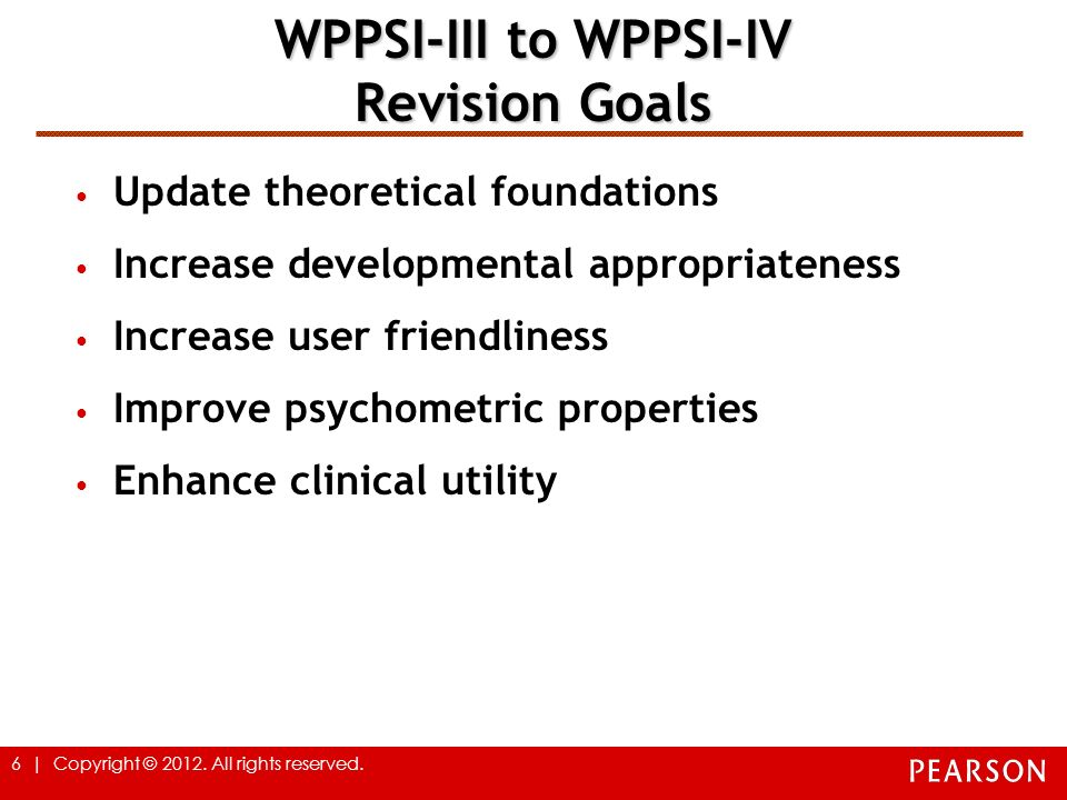 6 | Copyright © 2012. All rights reserved. WPPSI-III to WPPSI-IV Revision Goals Update theoretical foundations Increase developmental appropriateness