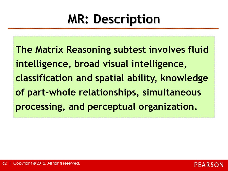 62 | Copyright © 2012. All rights reserved. MR: Description The Matrix Reasoning subtest involves fluid intelligence, broad visual intelligence, class